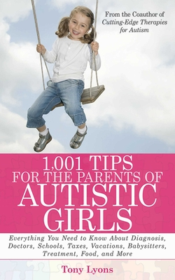1,001 Tips for the Parents of Autistic Girls: Everything You Need to Know about Diagnosis, Doctors, Schools, Taxes, Vacations, Babysitters, Treatments, Food, and More - Lyons, Tony