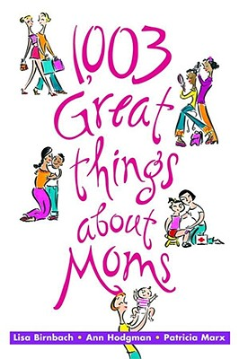 1,003 Great Things about Moms - Birnbach, Lisa, and Hodgman, Ann, and Marx, Patricia