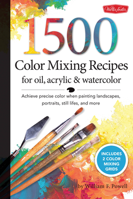 1,500 Color Mixing Recipes for Oil, Acrylic & Watercolor: Achieve Precise Color When Painting Landscapes, Portraits, Still Lifes, and More - Powell, William F.