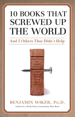 10 Books That Screwed Up the World: And 5 Others That Didn't Help - Wiker, Benjamin