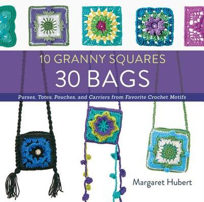 10 Granny Squares 30 Bags: Purses, Totes, Pouches, and Carriers from Favorite Crochet Motifs - Hubert, Margaret
