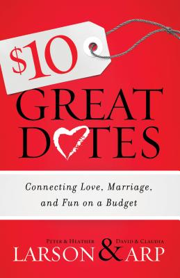 $10 Great Dates: Connecting Love, Marriage, and Fun on a Budget - Larson, Heather, and Larson, Peter, and Arp, Claudia