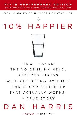10% Happier: How I Tamed the Voice in My Head, Reduced Stress Without Losing My Edge, and Found Self-Help That Actually Works - A True Story - Harris, Dan