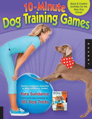 10-Minute Dog Training Games: Quick & Creative Activities for the Busy Dog Owner - Sundance, Kyra