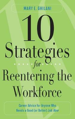 10 Strategies for Reentering the Workforce: Career Advice for Anyone Who Needs a Good (or Better) Job Now - Ghilani, Mary E