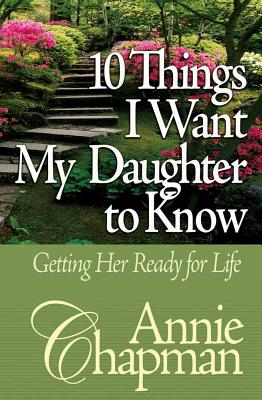 10 Things I Want My Daughter to Know: Getting Her Ready for Life - Chapman, Annie