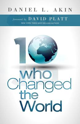 10 Who Changed the World - Akin, Daniel L, Dr., and Platt, David (Foreword by)