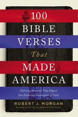 100 Bible Verses That Made America: Defining Moments That Shaped Our Enduring Foundation of Faith - Morgan, Robert J