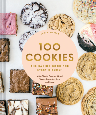 100 Cookies: The Baking Book for Every Kitchen, with Classic Cookies, Novel Treats, Brownies, Bars, and More - Kieffer, Sarah