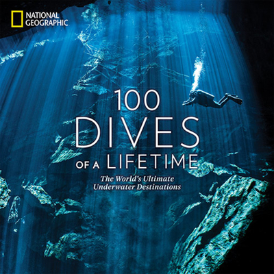 100 Dives of a Lifetime: The World's Ultimate Underwater Destinations - Miller, Carrie, and Skerry, Brian (Foreword by)