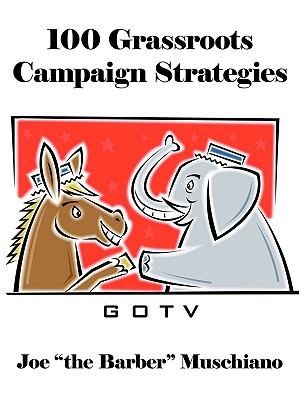 "100 Grassroots Campaign Strategies - Joe ""The Barber"" Muschiano, ""The Barber"" Muschiano"