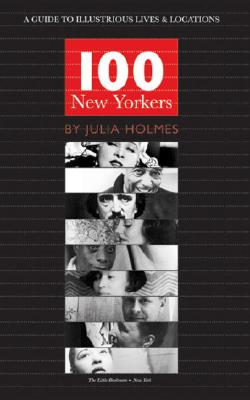 100 New Yorkers: A Guide to Illustrious Lives & Locations - Holmes, Julia