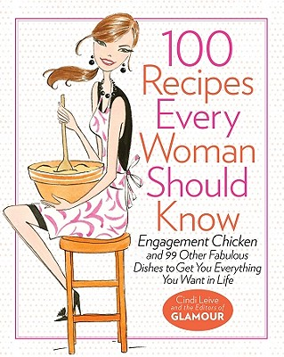 100 Recipes Every Woman Should Know: Engagement Chicken and 99 Other Fabulous Dishes to Get You Everything You Want in Life: A Glamour Cookbook - Leive, Cindi, and The Editors of Glamour