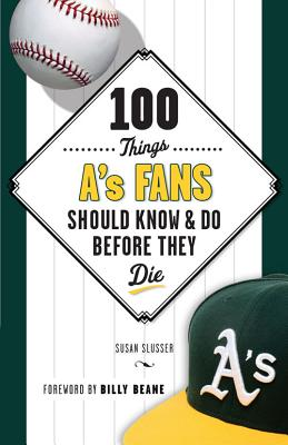 100 Things A's Fans Should Know & Do Before They Die - Slusser, Susan, and Beane, Billy (Foreword by)