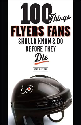 100 Things Flyers Fans Should Know & Do Before They Die - Kimelman, Adam