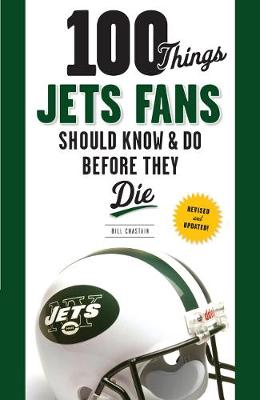 100 Things Jets Fans Should Know & Do Before They Die - Chastain, Bill