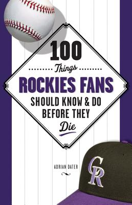 100 Things Rockies Fans Should Know & Do Before They Die - Dater, Adrian