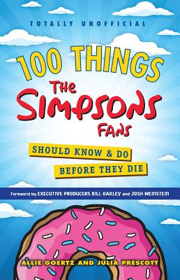 100 Things the Simpsons Fans Should Know & Do Before They Die - Goertz, Allie, and Prescott, Julia, and Oakley, Bill (Foreword by)