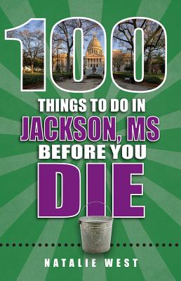 100 Things to Do in Jackson, MS, Before You Die - West, Natalie