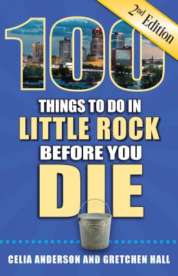 100 Things to Do in Little Rock Before You Die, 2nd Edition - Anderson, Celia, and Hall, Gretchen