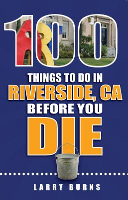 100 Things to Do in Riverside, CA Before You Die - Burns, Larry