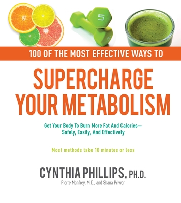 100 Ways to Supercharge Your Metabolism: Get Your Body to Burn More Fat and Calories--Safely, Easily, and Effectively - Phillips, Cynthia, Dr., and Manfroy, Pierre