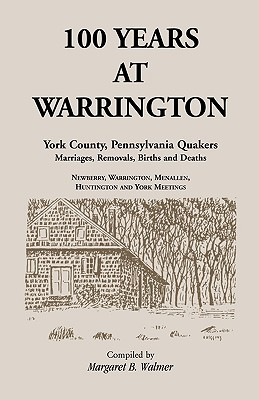 100 Years at Warrington: York County, Pennsylvania, Quaker Marriages, Removals, Births and Deaths - Walmer, Margaret B