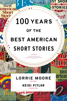 100 Years of the Best American Short Stories - Moore, Lorrie, and Pitlor, Heidi