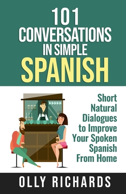 101 Conversations in Simple Spanish: Short Natural Dialogues to Boost Your Confidence & Improve Your Spoken Spanish - Richards, Olly