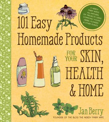 101 Easy Homemade Products for Your Skin, Health & Home: A Nerdy Farm Wife's All-Natural DIY Projects Using Commonly Found Herbs, Flowers & Other Plants - Berry, Jan