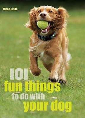 101 Fun Things To Do With Your Dog! - Smith, Alison