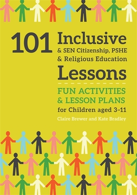 101 Inclusive and Sen Citizenship, Pshe and Religious Education Lessons: Fun Activities and Lesson Plans for Children Aged 3 - 11 - Bradley, Kate, and Brewer, Claire