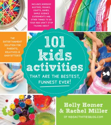 101 Kids Activities That Are the Bestest, Funnest Ever!: The Entertainment Solution for Parents, Relatives & Babysitters! - Homer, Holly, and Miller, Rachel