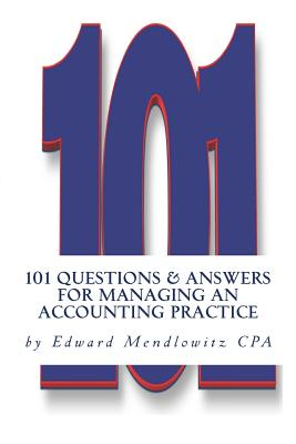 101 Questions and Answers for Managing an Accounting Practice: Solutions for the Most Difficult Problems Practitioners Face Every Day - Mendlowtz Cpa, Edward