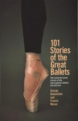 101 Stories of the Great Ballets: The Scene-By-Scene Stories of the Most Popular Ballets, Old and New - Balanchine, George, and Mason, Francis