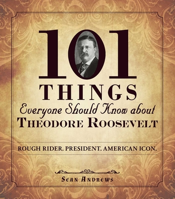101 Things Everyone Should Know about Theodore Roosevelt: Rough Rider. President. American Icon. - Andrews, Sean