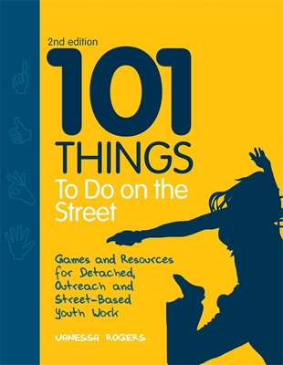 101 Things to Do on the Street: Games and Resources for Detached, Outreach and Street-Based Youth Work Second Edition - Rogers, Vanessa