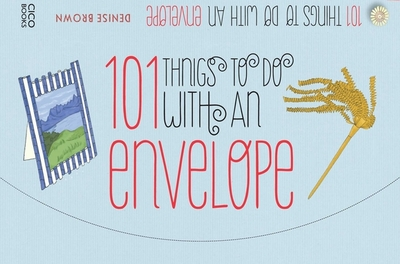 101 Things to Do with an Envelope: Fun, Frivolous and Functional Things to Make out of Envelopes - Brown, Denise