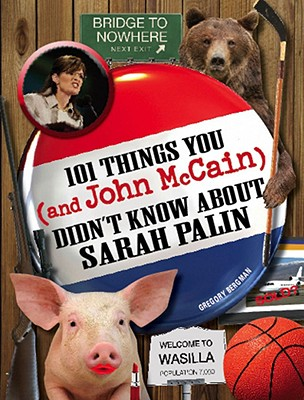 101 Things You and John McCain Didn't Know about Sarah Palin - Bergman, Gregory