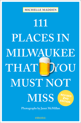 111 Places in Milwaukee That You Must Not Miss - Madden, Michelle, and McMillan, Janet (Photographer)