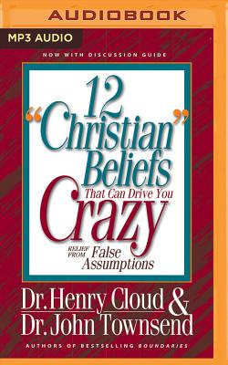 "12 ""Christian"" Beliefs That Can Drive You Crazy: Relief from False Assumptions - Cloud, Henry, Dr., and Townsend, John, Dr., and Petersen, Jonathan (Read by)"