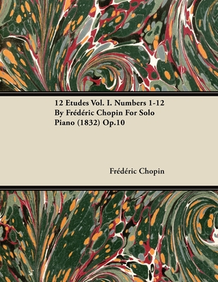 12 Etudes Vol. I. Numbers 1-12 by Fr D Ric Chopin for Solo Piano (1832) Op.10 - Chopin, Fr D Ric
