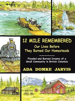12 Mile Remembered Our Lives Before They Burned Our Homesteads: Flooded and Burned Dreams of a Small Community in British Columbia - Jarvis, Ada Domke (Designer)