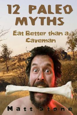 12 Paleo Myths: Eat Better Than a Caveman - Stone, Matt