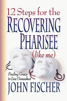 12 Steps for the Recovering Pharisee: Like Me - Fischer, John