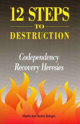 12 Steps to Destruction: Codependency Recovery Heresies - Bobgan, Martin, and Bobgan, Deidre