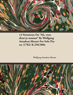 12 Variations on Ah, Vous Dirai-Je Maman by Wolfgang Amadeus Mozart for Solo Piano (1782) K.256/300e - Mozart, Wolfgang Amadeus