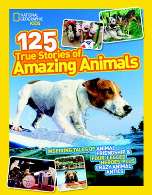 125 True Stories of Amazing Animals: Inspiring Tales of Animal Friendship & Four-Legged Heroes, Plus Crazy Animal Antics - National Geographic Kids