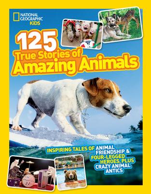 125 True Stories of Amazing Animals: Inspiring Tales of Animal Friendship & Four-Legged Heroes, Plus Crazy Animal Antics - National Geographic Kids Magazine