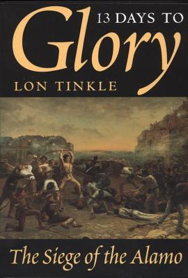 13 Days to Glory: The Siege of the Alamo - Tinkle, Lon